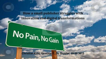 How a small publisher struggles with innovation and digital transformations Christian Kohl, Director IT, De Gruyter, 29.09.2015.