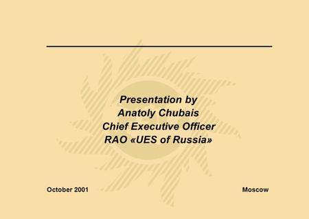 Presentation by Anatoly Chubais Chief Executive Officer RAO «UES of Russia» October 2001Moscow.