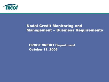 Nodal Credit Monitoring and Management – Business Requirements ERCOT CREDIT Department October 11, 2006.