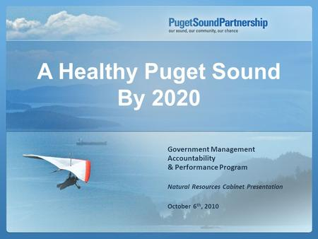 Government Management Accountability & Performance Program Natural Resources Cabinet Presentation October 6 th, 2010 A Healthy Puget Sound By 2020.