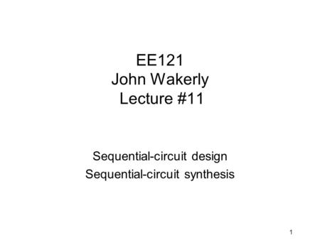 1 EE121 John Wakerly Lecture #11 Sequential-circuit design Sequential-circuit synthesis.