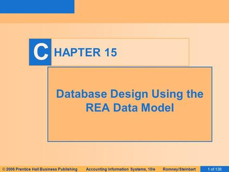 © 2006 Prentice Hall Business Publishing Accounting Information Systems, 10/e Romney/Steinbart1 of 138 C HAPTER 15 Database Design Using the REA Data Model.