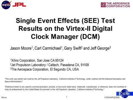 MooreC142/MAPLD2004 1 Single Event Effects (SEE) Test Results on the Virtex-II Digital Clock Manager (DCM) Jason Moore 1, Carl Carmichael 1, Gary Swift.