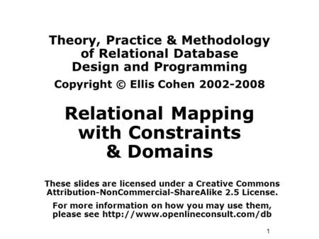 1 Theory, Practice & Methodology of Relational Database Design and Programming Copyright © Ellis Cohen 2002-2008 Relational Mapping with Constraints &