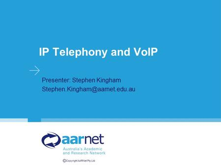 © Copyright AARNet Pty Ltd IP Telephony and VoIP Presenter: Stephen Kingham