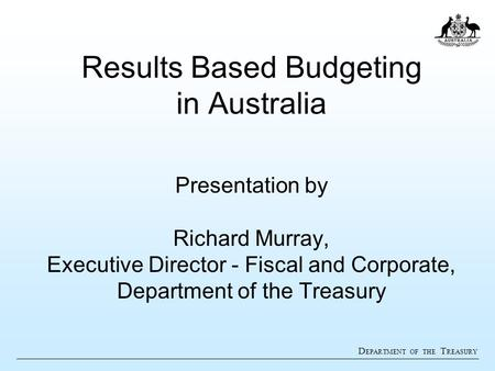 D EPARTMENT OF THE T REASURY Results Based Budgeting in Australia Presentation by Richard Murray, Executive Director - Fiscal and Corporate, Department.