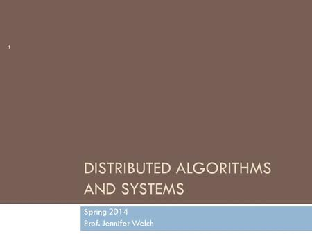 DISTRIBUTED ALGORITHMS AND SYSTEMS Spring 2014 Prof. Jennifer Welch CSCE 668 1.
