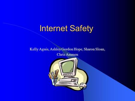 Internet Safety Kelly Aguis, Ashley Gordon Hope, Sharon Sloan, Chris Ammen.