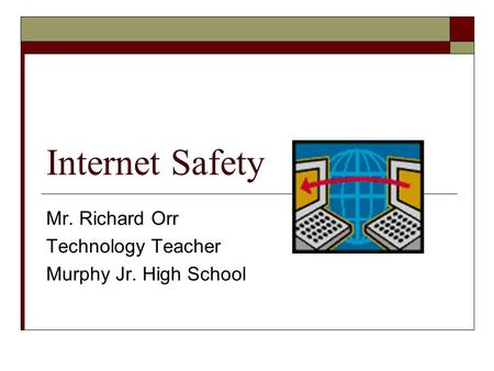 Internet Safety Mr. Richard Orr Technology Teacher Murphy Jr. High School.