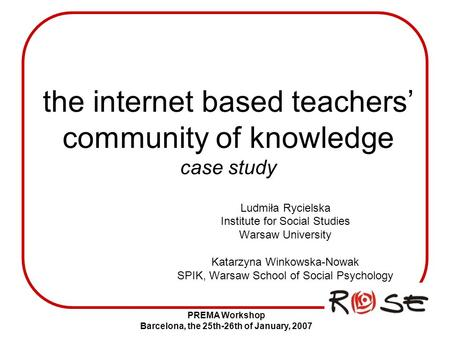 PREMA Workshop Barcelona, the 25th-26th of January, 2007 the internet based teachers' community of knowledge case study Ludmiła Rycielska Institute for.
