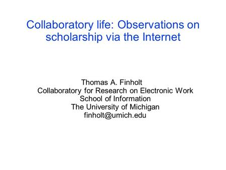 Collaboratory life: Observations on scholarship via the Internet Thomas A. Finholt Collaboratory for Research on Electronic Work School of Information.