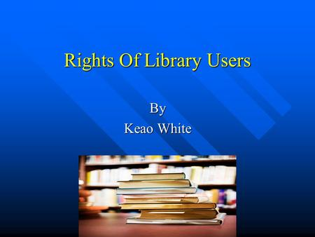 Rights Of Library Users By Keao White Rationale for this Workshop The purpose of this workshop is to give an in depth presentation covering the rights.