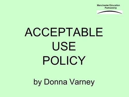 ACCEPTABLE USE POLICY by Donna Varney Manchester Education Partnership.