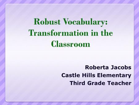 Robust Vocabulary: Transformation in the Classroom Roberta Jacobs Castle Hills Elementary Third Grade Teacher.