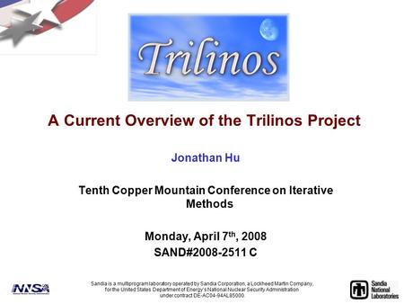A Current Overview of the Trilinos Project Jonathan Hu Tenth Copper Mountain Conference on Iterative Methods Monday, April 7 th, 2008 SAND#2008-2511 C.