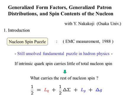 Generalized Form Factors, Generalized Patron Distributions, and Spin Contents of the Nucleon with Y. Nakakoji (Osaka Univ.) 1. Introduction - Still unsolved.