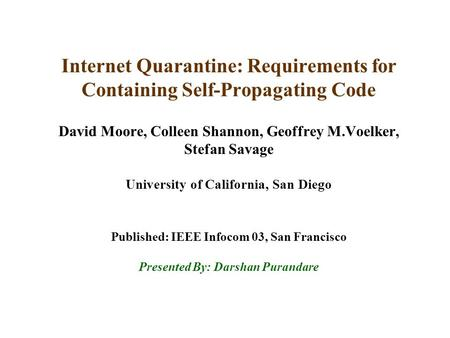 Internet Quarantine: Requirements for Containing Self-Propagating Code David Moore, Colleen Shannon, Geoffrey M.Voelker, Stefan Savage University of California,