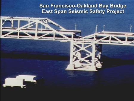 SFOBB East Span Seismic Safety Project San Francisco-Oakland Bay Bridge East Span Seismic Safety Project.