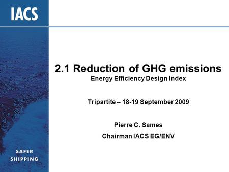 2.1 Reduction of GHG emissions Energy Efficiency Design Index Tripartite – 18-19 September 2009 Pierre C. Sames Chairman IACS EG/ENV.