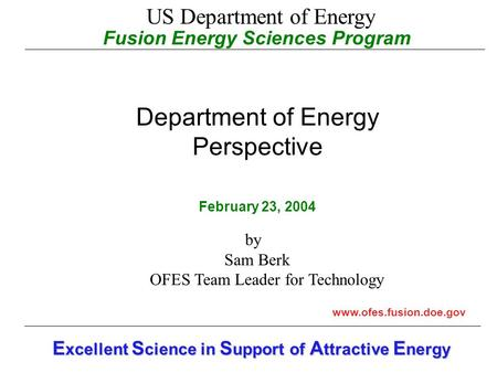 Fusion Energy Sciences Program Department of Energy Perspective February 23, 2004 www.ofes.fusion.doe.gov E xcellent S cience in S upport of A ttractive.