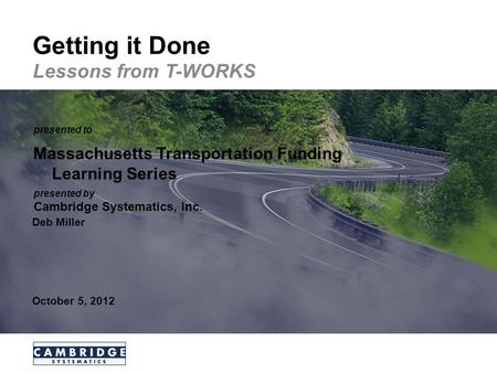 Transportation leadership you can trust. presented to presented by Cambridge Systematics, Inc. Getting it Done Lessons from T-WORKS Massachusetts Transportation.