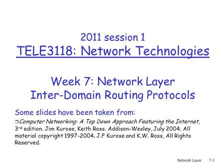 Network Layer7-1 2011 session 1 TELE3118: Network Technologies Week 7: Network Layer Inter-Domain Routing Protocols Some slides have been taken from: r.