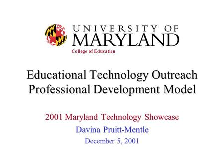 Educational Technology Outreach Professional Development Model 2001 Maryland Technology Showcase Davina Pruitt-Mentle December 5, 2001 College of Education.