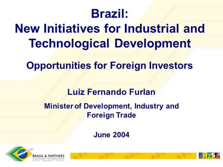 Brazil: New Initiatives for Industrial and Technological Development Opportunities for Foreign Investors June 2004 Luiz Fernando Furlan Minister of Development,