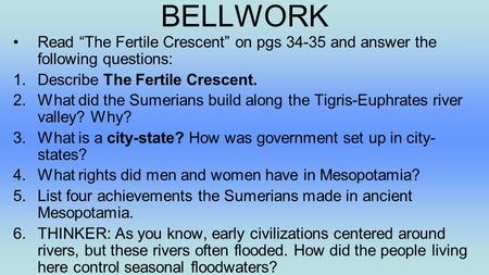 "BELLWORK Read ""The Fertile Crescent"" on pgs 34-35 and answer the following questions: 1.Describe The Fertile Crescent. 2.What did the Sumerians build along."