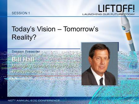 Today's Vision – Tomorrow's Reality? Session Presenter Bill Hall Managing Director, Mega Projects WorleyParsons SESSION 1.