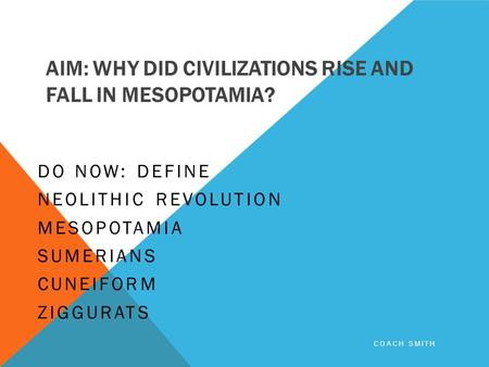 AIM: WHY DID CIVILIZATIONS RISE AND FALL IN MESOPOTAMIA? DO NOW: DEFINE NEOLITHIC REVOLUTION MESOPOTAMIA SUMERIANS CUNEIFORM ZIGGURATS COACH SMITH.