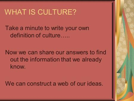 WHAT IS CULTURE? Take a minute to write your own definition of culture….. Now we can share our answers to find out the information that we already know.
