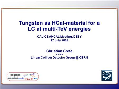 Tungsten as HCal-material for a LC at multi-TeV energies CALICE AHCAL Meeting, DESY 17 July 2009 Christian Grefe for the Linear Collider Detector Group.