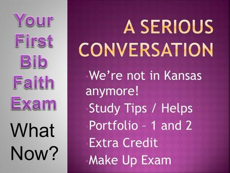 We're not in Kansas anymore! Study Tips / Helps Portfolio – 1 and 2 Extra Credit Make Up Exam What Now?