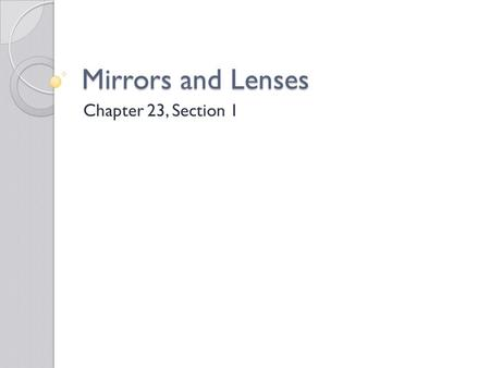 Mirrors and Lenses Chapter 23, Section 1. Mirror and Lens Assignment Use p. 668 – 673 in your text Draw the following pictures ◦ Plane mirror ◦ Concave.