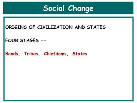 Social Change ORIGINS OF CIVILIZATION AND STATES FOUR STAGES -- Bands, Tribes, Chiefdoms, States.