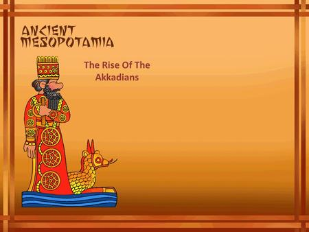 The Rise Of The Akkadians. The Rise of Akkadians The city of Akkad was the center of the world's first empire, the Akkadian Empire. The people of Akkad,