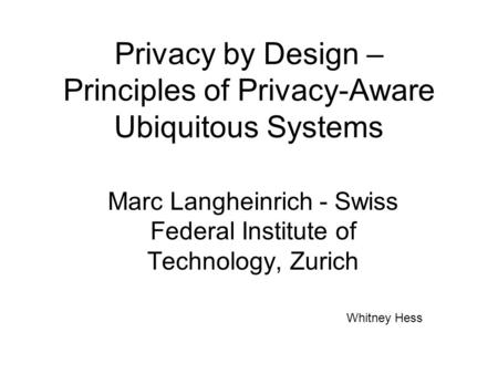 Privacy by Design – Principles of Privacy-Aware Ubiquitous Systems Marc Langheinrich - Swiss Federal Institute of Technology, Zurich Whitney Hess.