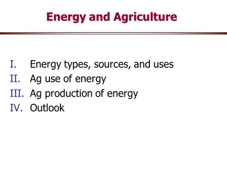Energy and Agriculture I.Energy types, sources, and uses II.Ag use of energy III.Ag production of energy IV.Outlook.