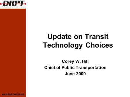 Www.drpt.virginia.gov Update on Transit Technology Choices Corey W. Hill Chief of Public Transportation June 2009.