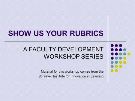 SHOW US YOUR RUBRICS A FACULTY DEVELOPMENT WORKSHOP SERIES Material for this workshop comes from the Schreyer Institute for Innovation in Learning.