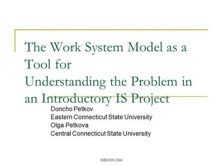 ISECON 2006 The Work System Model as a Tool for Understanding the Problem in an Introductory IS Project Doncho Petkov Eastern Connecticut State University.