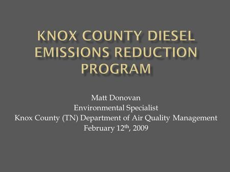 Matt Donovan Environmental Specialist Knox County (TN) Department of Air Quality Management February 12 th, 2009.