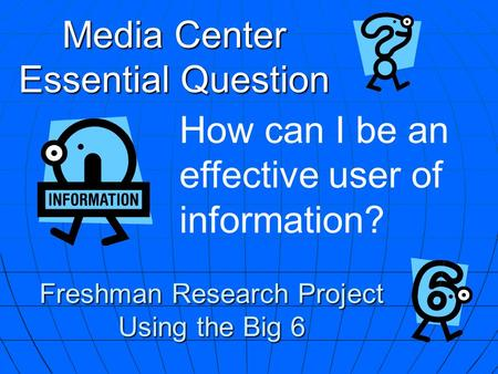 Media Center Essential Question How can I be an effective user of information? Freshman Research Project Using the Big 6.