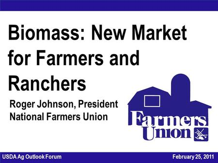 Biomass: New Market for Farmers and Ranchers Roger Johnson, President National Farmers Union USDA Ag Outlook ForumFebruary 25, 2011.