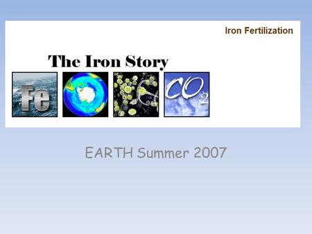 EARTH Summer 2007. Day 1: Intro to why we are starting with this activity and into long term semester project, students : Iron fertilization in the news.