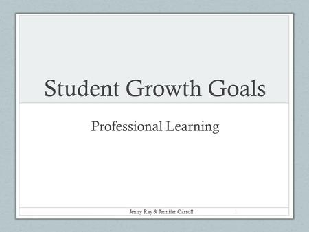 Student Growth Goals Professional Learning Jenny Ray & Jennifer Carroll 1.