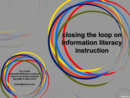 Closing the loop on information literacy instruction Toni Carter Instruction/Reference Librarian Auburn University Libraries GaCOMO & SELA 2012