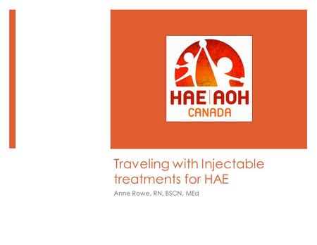 Traveling with Injectable treatments for HAE Anne Rowe, RN, BSCN, MEd.