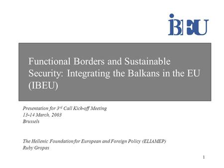 1 Functional Borders and Sustainable Security: Integrating the Balkans in the EU (IBEU) Presentation for 3 rd Call Kick-off Meeting 13-14 March, 2003 Brussels.